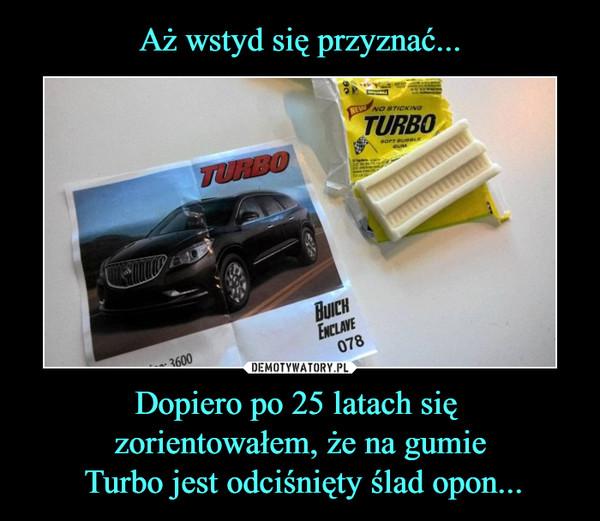 Dopiero po 25 latach się zorientowałem, że na gumie Turbo jest odciśnięty ślad opon... –