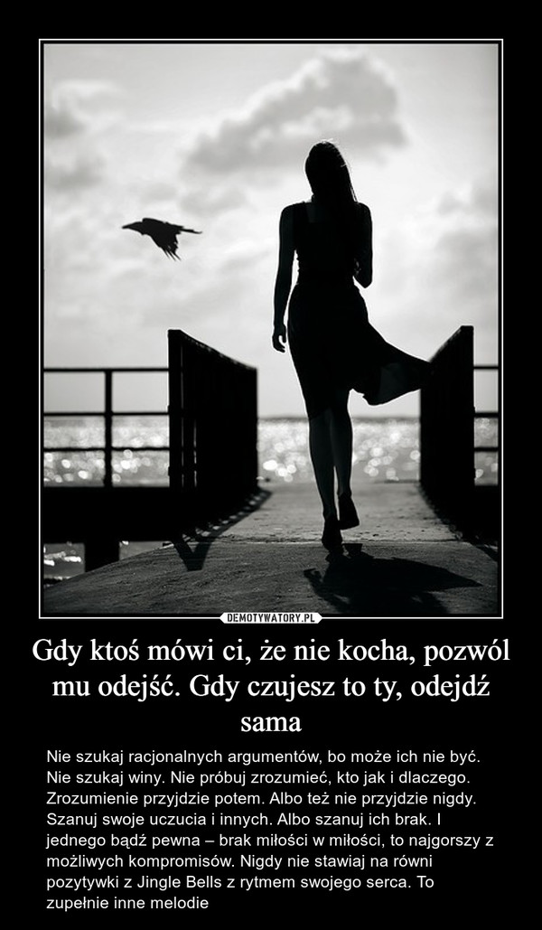 Gdy ktoś mówi ci, że nie kocha, pozwól mu odejść. Gdy czujesz to ty, odejdź sama – Nie szukaj racjonalnych argumentów, bo może ich nie być. Nie szukaj winy. Nie próbuj zrozumieć, kto jak i dlaczego. Zrozumienie przyjdzie potem. Albo też nie przyjdzie nigdy. Szanuj swoje uczucia i innych. Albo szanuj ich brak. I jednego bądź pewna – brak miłości w miłości, to najgorszy z możliwych kompromisów. Nigdy nie stawiaj na równi pozytywki z Jingle Bells z rytmem swojego serca. To zupełnie inne melodie