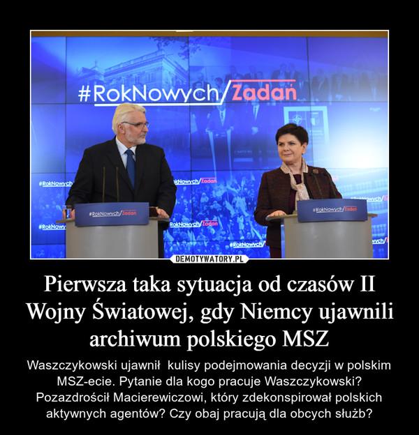 Pierwsza taka sytuacja od czasów II Wojny Światowej, gdy Niemcy ujawnili archiwum polskiego MSZ – Waszczykowski ujawnił  kulisy podejmowania decyzji w polskim MSZ-ecie. Pytanie dla kogo pracuje Waszczykowski? Pozazdrościł Macierewiczowi, który zdekonspirował polskich aktywnych agentów? Czy obaj pracują dla obcych służb?