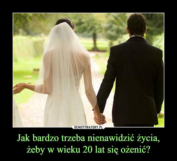 Jak bardzo trzeba nienawidzić życia,żeby w wieku 20 lat się ożenić? –