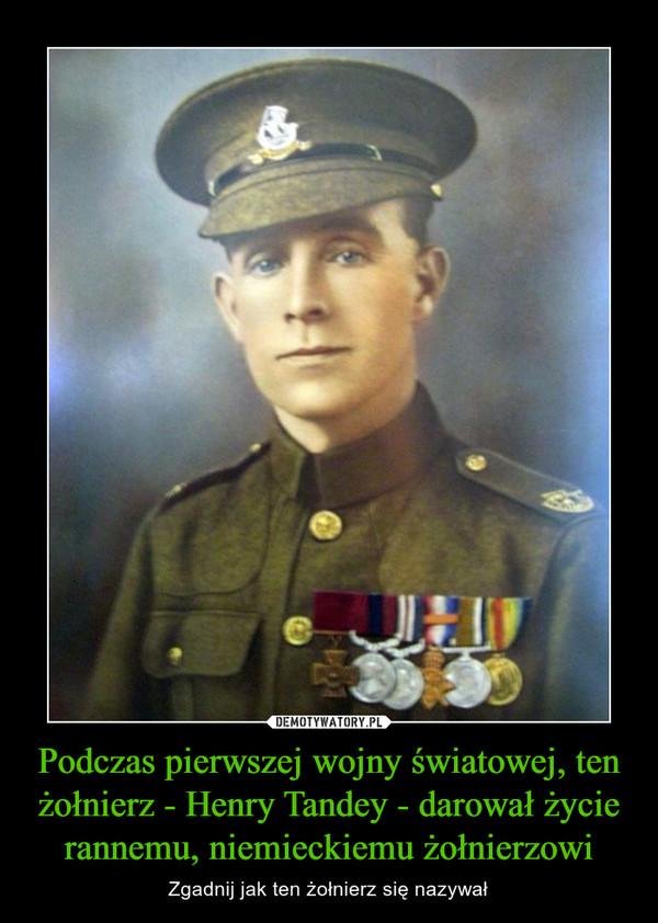Podczas pierwszej wojny światowej, ten żołnierz - Henry Tandey - darował życie rannemu, niemieckiemu żołnierzowi – Zgadnij jak ten żołnierz się nazywał