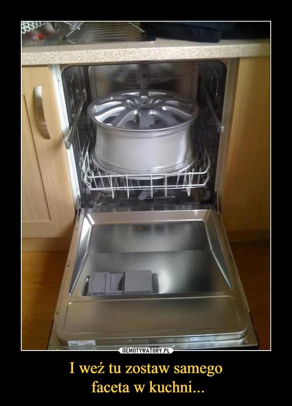 I weź tu zostaw samego faceta w kuchni... –
