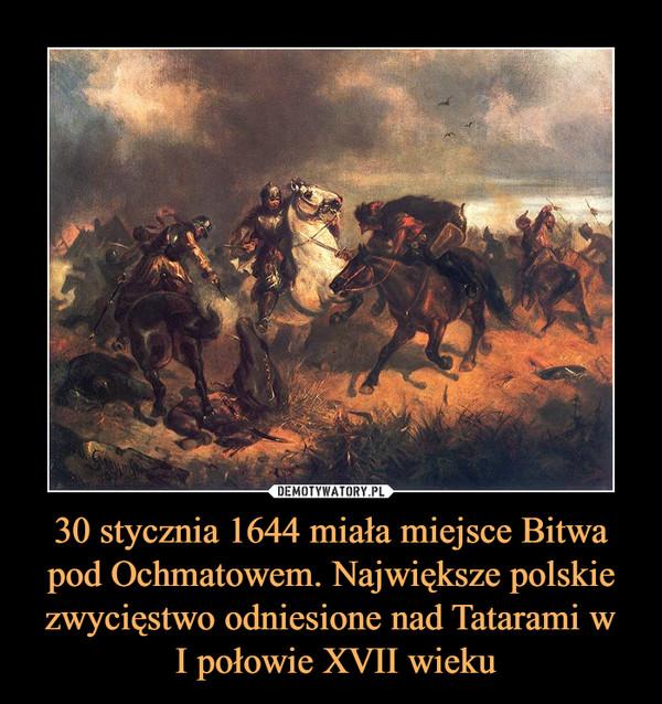 30 stycznia 1644 miała miejsce Bitwa pod Ochmatowem. Największe polskie zwycięstwo odniesione nad Tatarami w I połowie XVII wieku –