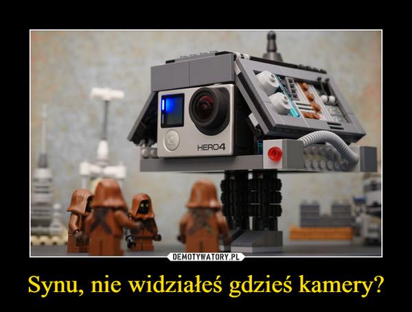 Synu, nie widziałeś gdzieś kamery? –
