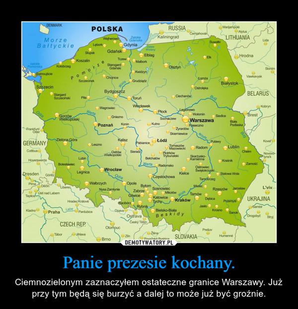 Panie prezesie kochany. – Ciemnozielonym zaznaczyłem ostateczne granice Warszawy. Już przy tym będą się burzyć a dalej to może już być groźnie.