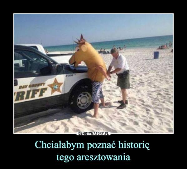 Chciałabym poznać historię tego aresztowania –