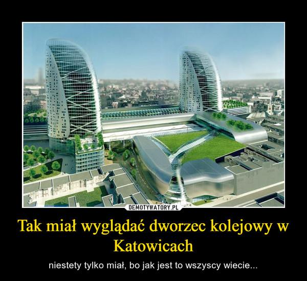 Tak miał wyglądać dworzec kolejowy w Katowicach – niestety tylko miał, bo jak jest to wszyscy wiecie...