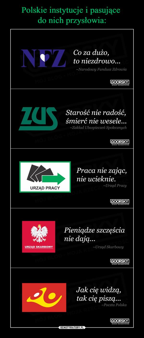 –  Co za dużo,to niezdrowo...~Narodowy Fundusz ZdrowiaStarość nie radość,śmierć nie wesele...~Zakład Ubezpieczeń SpołecznychPraca nie zając,nie ucieknie.~Urząd PracyPieniądze szczęścianie dają...~Urząd SkarbowyJak cię widzą,tak cię piszą...~ Poczta PolskaGOORSKY
