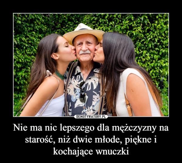Nie ma nic lepszego dla mężczyzny na starość, niż dwie młode, piękne i kochające wnuczki –