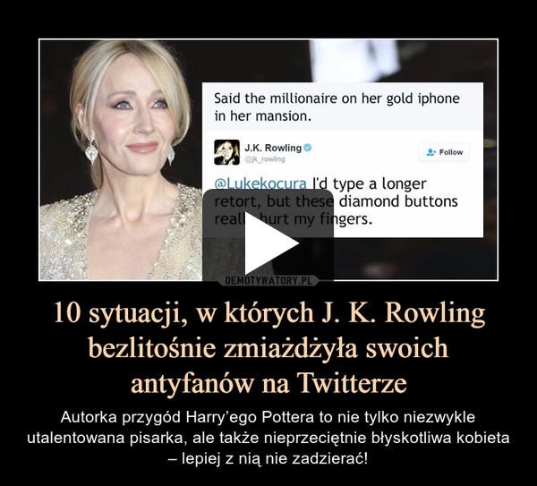 10 sytuacji, w których J. K. Rowling bezlitośnie zmiażdżyła swoich antyfanów na Twitterze – Autorka przygód Harry'ego Pottera to nie tylko niezwykle utalentowana pisarka, ale także nieprzeciętnie błyskotliwa kobieta – lepiej z nią nie zadzierać!