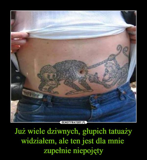Już wiele dziwnych, głupich tatuaży widziałem, ale ten jest dla mnie zupełnie niepojęty –
