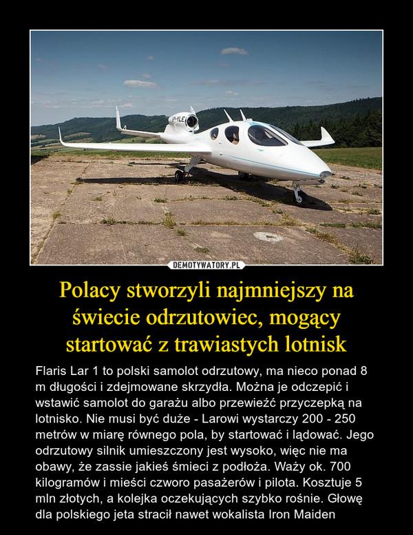 Polacy stworzyli najmniejszy na świecie odrzutowiec, mogący startować z trawiastych lotnisk – Flaris Lar 1 to polski samolot odrzutowy, ma nieco ponad 8 m długości i zdejmowane skrzydła. Można je odczepić i wstawić samolot do garażu albo przewieźć przyczepką na lotnisko. Nie musi być duże - Larowi wystarczy 200 - 250 metrów w miarę równego pola, by startować i lądować. Jego odrzutowy silnik umieszczony jest wysoko, więc nie ma obawy, że zassie jakieś śmieci z podłoża. Waży ok. 700 kilogramów i mieści czworo pasażerów i pilota. Kosztuje 5 mln złotych, a kolejka oczekujących szybko rośnie. Głowę dla polskiego jeta stracił nawet wokalista Iron Maiden