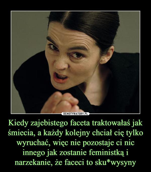 Kiedy zajebistego faceta traktowałaś jak śmiecia, a każdy kolejny chciał cię tylko wyruchać, więc nie pozostaje ci nic innego jak zostanie feministką i narzekanie, że faceci to sku*wysyny –
