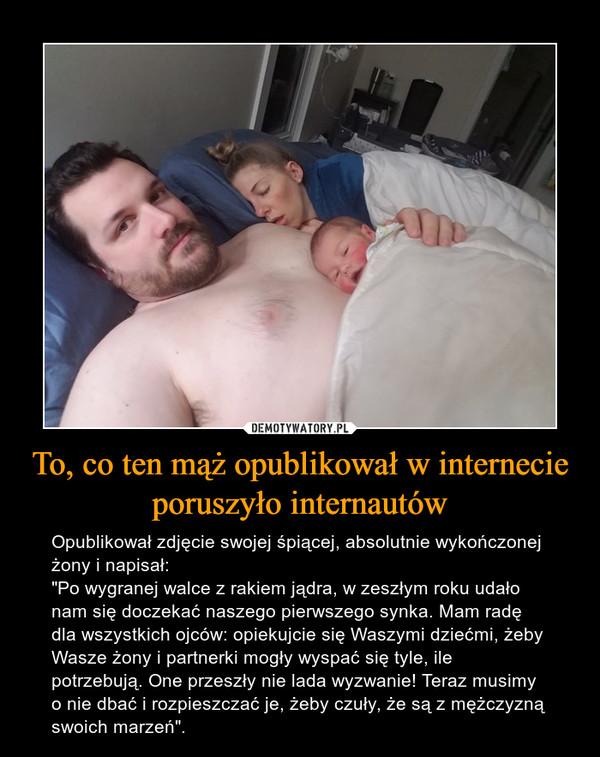 """To, co ten mąż opublikował w internecie poruszyło internautów – Opublikował zdjęcie swojej śpiącej, absolutnie wykończonej żony i napisał:""""Po wygranej walce z rakiem jądra, w zeszłym roku udało nam się doczekać naszego pierwszego synka. Mam radę dla wszystkich ojców: opiekujcie się Waszymi dziećmi, żeby Wasze żony i partnerki mogły wyspać się tyle, ile potrzebują. One przeszły nie lada wyzwanie! Teraz musimy o nie dbać i rozpieszczać je, żeby czuły, że są z mężczyzną swoich marzeń""""."""