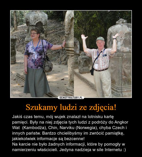 Szukamy ludzi ze zdjęcia! – Jakiś czas temu, mój wujek znalazł na lotnisku kartę pamięci. Były na niej zdjęcia tych ludzi z podróży do Angkor Wat  (Kambodża), Chin, Narviku (Norwegia), chyba Czech i innych państw. Bardzo chcielibyśmy im zwrócić pamiątkę, jakiekolwiek informacje są bezcenne! Na karcie nie było żadnych informacji, które by pomogły w namierzeniu właścicieli. Jedyna nadzieja w sile Internetu :)