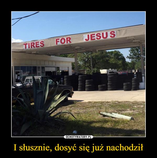 I słusznie, dosyć się już nachodził –  tires for jesus