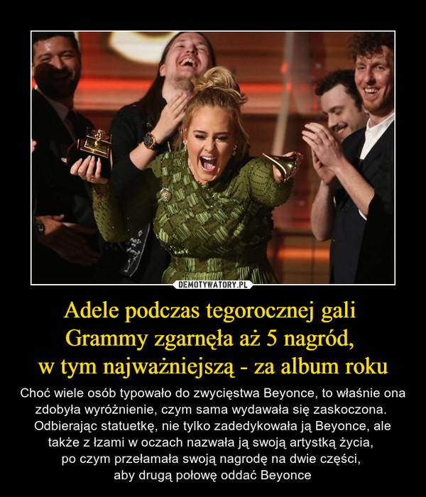 Adele podczas tegorocznej gali Grammy zgarnęła aż 5 nagród, w tym najważniejszą - za album roku – Choć wiele osób typowało do zwycięstwa Beyonce, to właśnie ona zdobyła wyróżnienie, czym sama wydawała się zaskoczona.  Odbierając statuetkę, nie tylko zadedykowała ją Beyonce, ale także z łzami w oczach nazwała ją swoją artystką życia, po czym przełamała swoją nagrodę na dwie części, aby drugą połowę oddać Beyonce