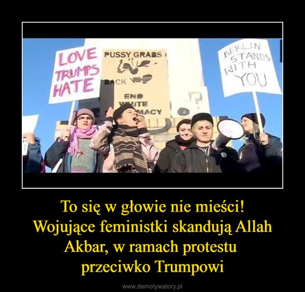 To się w głowie nie mieści!Wojujące feministki skandują Allah Akbar, w ramach protestu przeciwko Trumpowi –