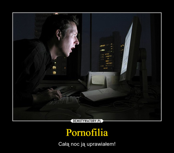 Pornofilia – Całą noc ją uprawiałem!