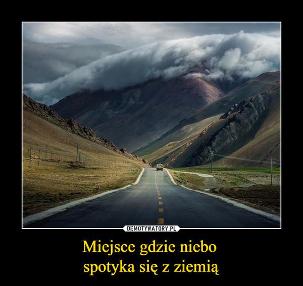 Miejsce gdzie niebo spotyka się z ziemią –