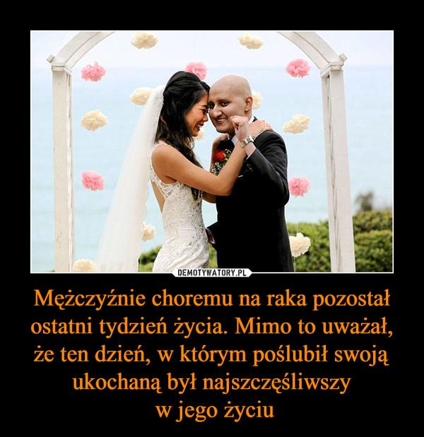 Mężczyźnie choremu na raka pozostał ostatni tydzień życia. Mimo to uważał, że ten dzień, w którym poślubił swoją ukochaną był najszczęśliwszy w jego życiu –