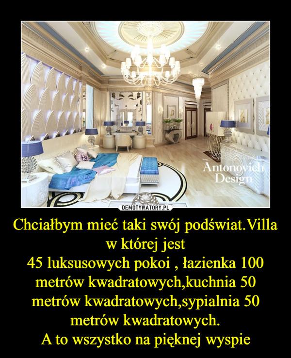 Chciałbym mieć taki swój podświat.Villa  w której jest45 luksusowych pokoi , łazienka 100 metrów kwadratowych,kuchnia 50 metrów kwadratowych,sypialnia 50 metrów kwadratowych.A to wszystko na pięknej wyspie –