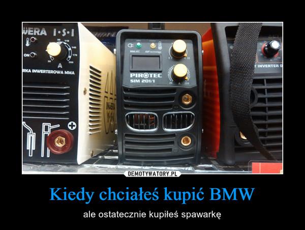 Kiedy chciałeś kupić BMW – ale ostatecznie kupiłeś spawarkę