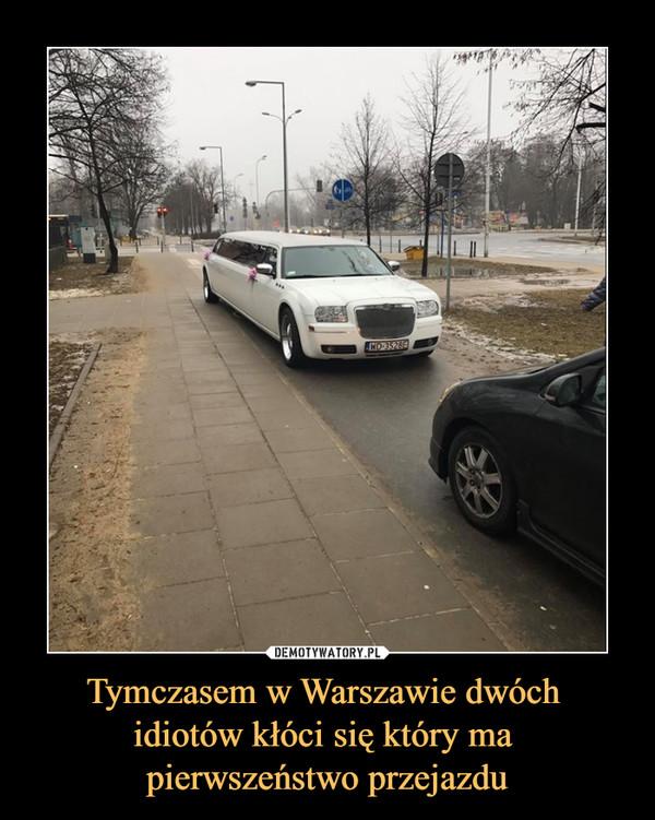 Tymczasem w Warszawie dwóch idiotów kłóci się który ma pierwszeństwo przejazdu –