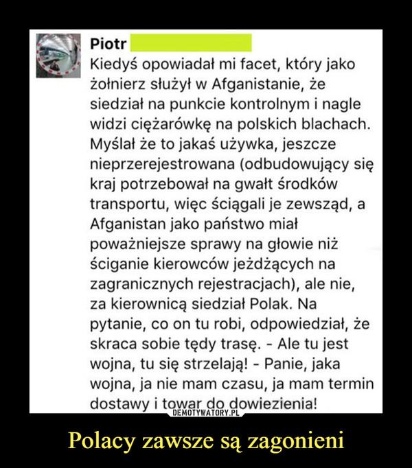 Polacy zawsze są zagonieni –  S Piotr| Kiedyś opowiadał mi facet, który jakożołnierz służył w Afganistanie, żesiedział na punkcie kontrolnym i naglewidzi ciężarówkę na polskich blachach.Myślał że to jakaś używka, jeszczenieprzerejestrowana (odbudowujący siękraj potrzebował na gwałt środkówtransportu, więc ściągali je zewsząd, aAfganistan jako państwo miałpoważniejsze sprawy na głowie niżściganie kierowców jeżdżących nazagranicznych rejestracjach), ale nie,za kierownicą siedział Polak. Napytanie, co on tu robi, odpowiedział, żeskraca sobie tędy trasę. - Ale tu jestwojna, tu się strzelają! - Panie, jakawojna, ja nie mam czasu, ja mam termindostawy i towar do dowiezienia!