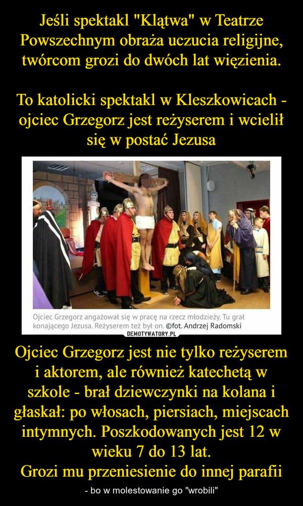 """Ojciec Grzegorz jest nie tylko reżyserem i aktorem, ale również katechetą w szkole - brał dziewczynki na kolana i głaskał: po włosach, piersiach, miejscach intymnych. Poszkodowanych jest 12 w wieku 7 do 13 lat.Grozi mu przeniesienie do innej parafii – - bo w molestowanie go """"wrobili"""""""
