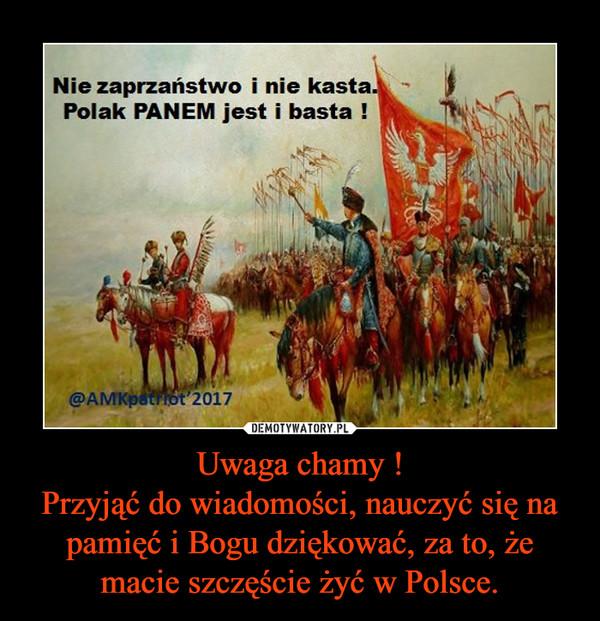Uwaga chamy !Przyjąć do wiadomości, nauczyć się na pamięć i Bogu dziękować, za to, że macie szczęście żyć w Polsce. –