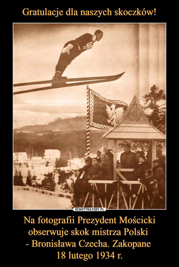 Na fotografii Prezydent Mościcki obserwuje skok mistrza Polski - Bronisława Czecha. Zakopane 18 lutego 1934 r. –