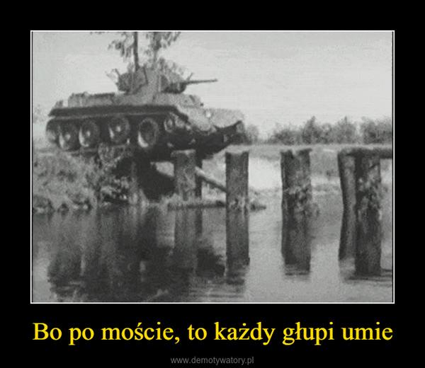 Bo po moście, to każdy głupi umie –