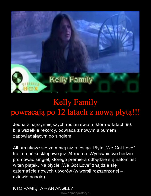"""Kelly Familypowracają po 12 latach z nową płytą!!! – Jedna z najsłynniejszych rodzin świata, która w latach 90. biła wszelkie rekordy, powraca z nowym albumem i zapowiadającym go singlem.Album ukaże się za mniej niż miesiąc. Płyta """"We Got Love"""" trafi na półki sklepowe już 24 marca. Wydawnictwo będzie promować singiel, którego premiera odbędzie się natomiast w ten piątek. Na płycie """"We Got Love"""" znajdzie się czternaście nowych utworów (w wersji rozszerzonej – dziewiętnaście).KTO PAMIĘTA ~ AN ANGEL?"""