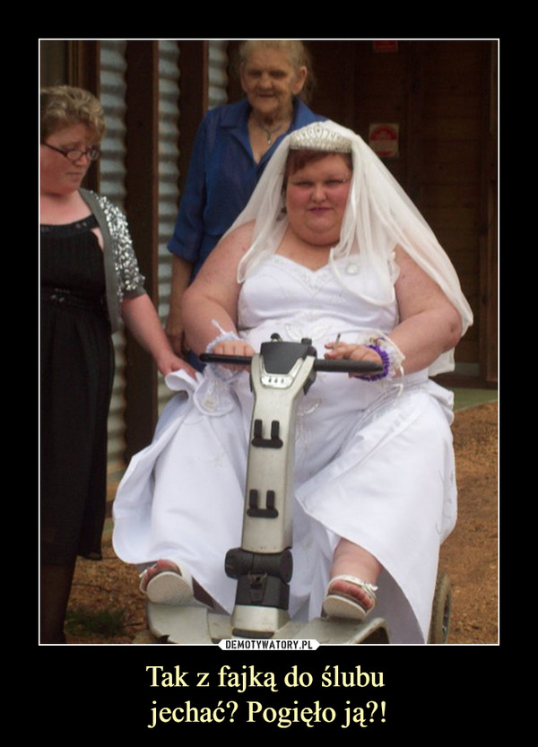 Tak z fajką do ślubu jechać? Pogięło ją?! –