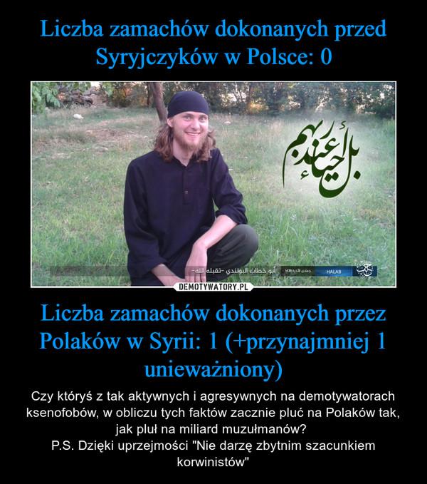 """Liczba zamachów dokonanych przez Polaków w Syrii: 1 (+przynajmniej 1 unieważniony) – Czy któryś z tak aktywnych i agresywnych na demotywatorach ksenofobów, w obliczu tych faktów zacznie pluć na Polaków tak, jak pluł na miliard muzułmanów? P.S. Dzięki uprzejmości """"Nie darzę zbytnim szacunkiem korwinistów"""""""