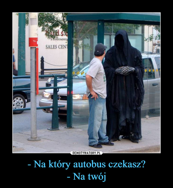 - Na który autobus czekasz?- Na twój –