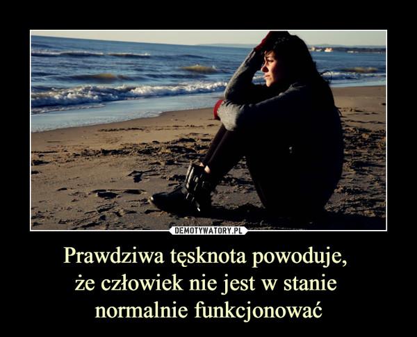 Prawdziwa tęsknota powoduje, że człowiek nie jest w stanie normalnie funkcjonować –