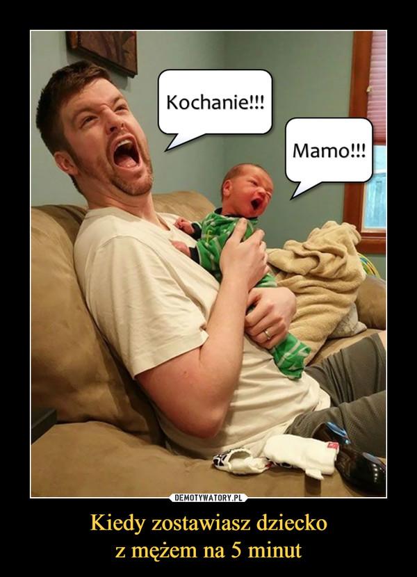 Kiedy zostawiasz dzieckoz mężem na 5 minut –  Kochanie!!!Mamo!!!
