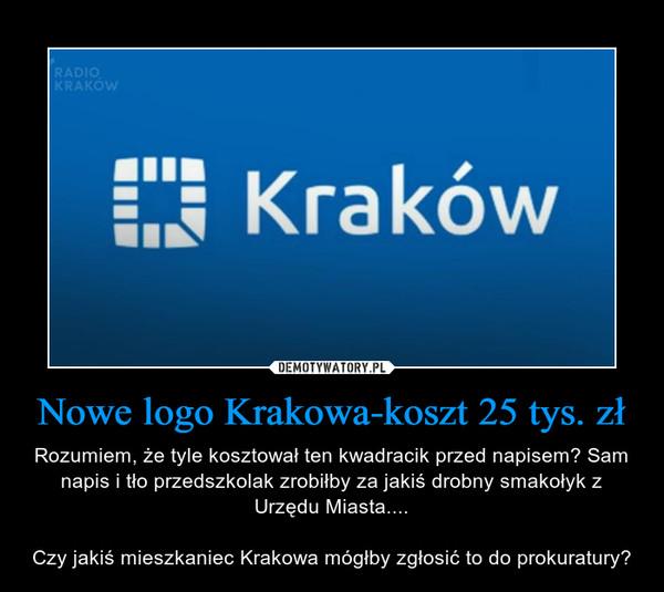 Nowe logo Krakowa-koszt 25 tys. zł – Rozumiem, że tyle kosztował ten kwadracik przed napisem? Sam napis i tło przedszkolak zrobiłby za jakiś drobny smakołyk z Urzędu Miasta....Czy jakiś mieszkaniec Krakowa mógłby zgłosić to do prokuratury?