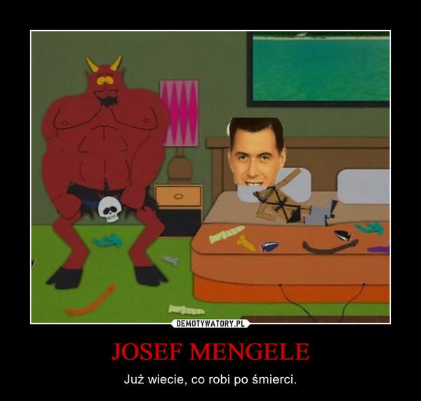 JOSEF MENGELE – Już wiecie, co robi po śmierci.