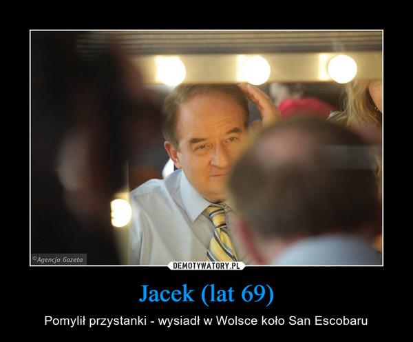 Jacek (lat 69) – Pomylił przystanki - wysiadł w Wolsce koło San Escobaru