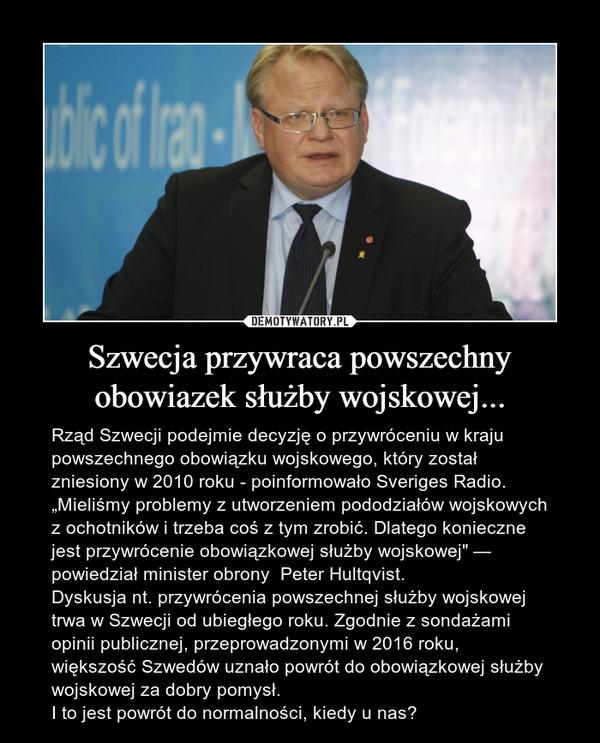 """Szwecja przywraca powszechny obowiazek służby wojskowej... – Rząd Szwecji podejmie decyzję o przywróceniu w kraju powszechnego obowiązku wojskowego, który został zniesiony w 2010 roku - poinformowało Sveriges Radio.""""Mieliśmy problemy z utworzeniem pododziałów wojskowych z ochotników i trzeba coś z tym zrobić. Dlatego konieczne jest przywrócenie obowiązkowej służby wojskowej"""" — powiedział minister obrony  Peter Hultqvist.Dyskusja nt. przywrócenia powszechnej służby wojskowej trwa w Szwecji od ubiegłego roku. Zgodnie z sondażami opinii publicznej, przeprowadzonymi w 2016 roku, większość Szwedów uznało powrót do obowiązkowej służby wojskowej za dobry pomysł.I to jest powrót do normalności, kiedy u nas?"""