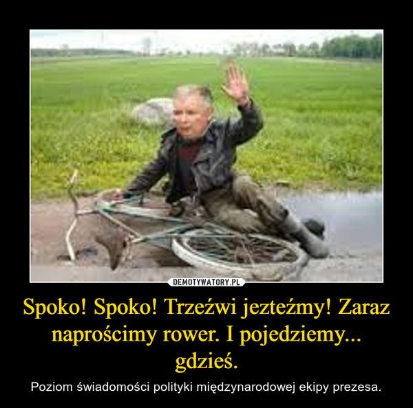 Spoko! Spoko! Trzeźwi jezteźmy! Zaraz naprościmy rower. I pojedziemy... gdzieś. – Poziom świadomości polityki międzynarodowej ekipy prezesa.
