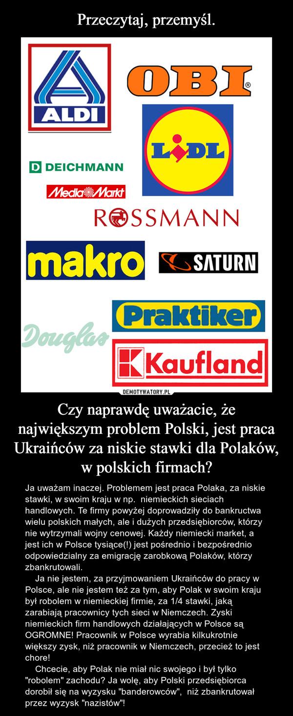 """Czy naprawdę uważacie, że największym problem Polski, jest praca Ukraińców za niskie stawki dla Polaków, w polskich firmach? – Ja uważam inaczej. Problemem jest praca Polaka, za niskie stawki, w swoim kraju w np.  niemieckich sieciach handlowych. Te firmy powyżej doprowadziły do bankructwa wielu polskich małych, ale i dużych przedsiębiorców, którzy nie wytrzymali wojny cenowej. Każdy niemiecki market, a jest ich w Polsce tysiące(!) jest pośrednio i bezpośrednio odpowiedzialny za emigrację zarobkową Polaków, którzy zbankrutowali.     Ja nie jestem, za przyjmowaniem Ukraińców do pracy w Polsce, ale nie jestem też za tym, aby Polak w swoim kraju był robolem w niemieckiej firmie, za 1/4 stawki, jaką zarabiają pracownicy tych sieci w Niemczech. Zyski niemieckich firm handlowych działających w Polsce są OGROMNE! Pracownik w Polsce wyrabia kilkukrotnie większy zysk, niż pracownik w Niemczech, przecież to jest chore!    Chcecie, aby Polak nie miał nic swojego i był tylko """"robolem"""" zachodu? Ja wolę, aby Polski przedsiębiorca dorobił się na wyzysku """"banderowców"""",  niż zbankrutował przez wyzysk """"nazistów""""!"""
