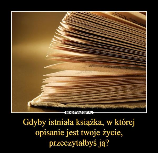 Gdyby istniała książka, w którejopisanie jest twoje życie,przeczytałbyś ją? –