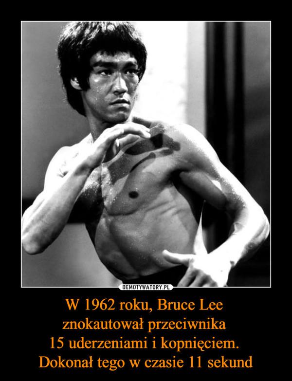 W 1962 roku, Bruce Lee znokautował przeciwnika 15 uderzeniami i kopnięciem. Dokonał tego w czasie 11 sekund –