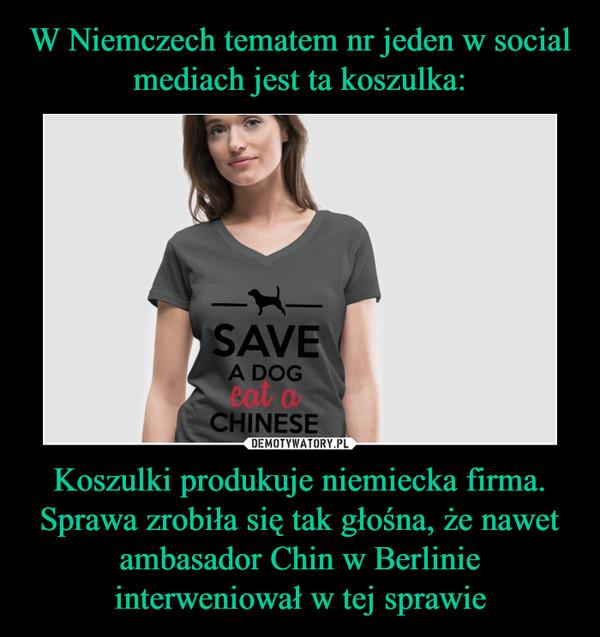 Koszulki produkuje niemiecka firma. Sprawa zrobiła się tak głośna, że nawet ambasador Chin w Berlinie interweniował w tej sprawie –