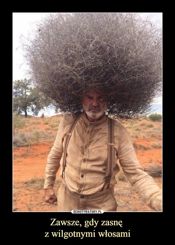 Zawsze, gdy zasnę z wilgotnymi włosami –