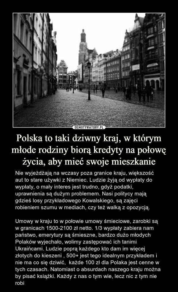 Polska to taki dziwny kraj, w którym młode rodziny biorą kredyty na połowę życia, aby mieć swoje mieszkanie – Nie wyjeżdżają na wczasy poza granice kraju, większość aut to stare używki z Niemiec. Ludzie żyją od wypłaty do wypłaty, o mały interes jest trudno, gdyż podatki, uprawnienia są dużym problemem. Nasi politycy mają gdzieś losy przykładowego Kowalskiego, są zajęci robieniem szumu w mediach, czy też walką z opozycją. Umowy w kraju to w połowie umowy śmieciowe, zarobki są w granicach 1500-2100 zł netto. 1/3 wypłaty zabiera nam państwo, emerytury są śmieszne, bardzo dużo młodych Polaków wyjechało, wolimy zastępować ich tanimi Ukraińcami. Ludzie poprą każdego kto dam im więcej złotych do kieszeni , 500+ jest tego idealnym przykładem i nie ma co się dziwić,  każde 100 zł dla Polaka jest cenne w tych czasach. Natomiast o absurdach naszego kraju można by pisać książki. Każdy z nas o tym wie, lecz nic z tym nie robi